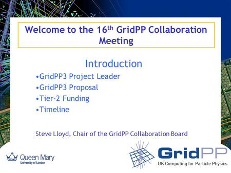 Welcome to the 16 th GridPP Collaboration Meeting Introduction GridPP3 Project Leader GridPP3 Proposal Tier-2 Funding Timeline Steve Lloyd, Chair of the.