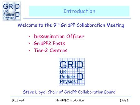 S.L.LloydGridPP9 IntroductionSlide 1 Introduction Welcome to the 9 th GridPP Collaboration Meeting Dissemination Officer GridPP2 Posts Tier-2 Centres Steve.