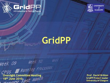 Slide David Britton, University of Glasgow IET, Oct 09 1 Prof. David Britton GridPP Project leader University of Glasgow GridPP Oversight Committee Meeting.