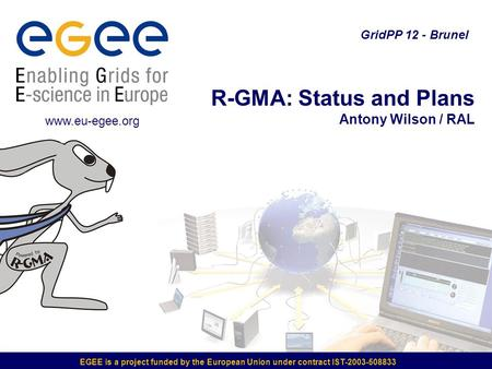 EGEE is a project funded by the European Union under contract IST-2003-508833 R-GMA: Status and Plans Antony Wilson / RAL GridPP 12 - Brunel www.eu-egee.org.