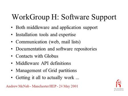Andrew McNab - Manchester HEP - 24 May 2001 WorkGroup H: Software Support Both middleware and application support Installation tools and expertise Communication.