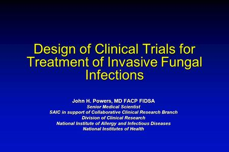 Design of Clinical Trials for Treatment of Invasive Fungal Infections John H. Powers, MD FACP FIDSA Senior Medical Scientist SAIC in support of Collaborative.