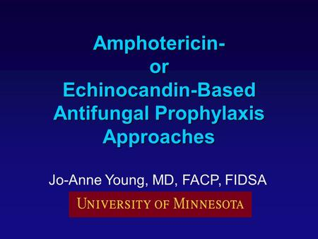 Amphotericin- or Echinocandin-Based Antifungal Prophylaxis Approaches Jo-Anne Young, MD, FACP, FIDSA.