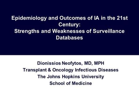 Epidemiology and Outcomes of IA in the 21st Century: Strengths and Weaknesses of Surveillance Databases Dionissios Neofytos, MD, MPH Transplant & Oncology.
