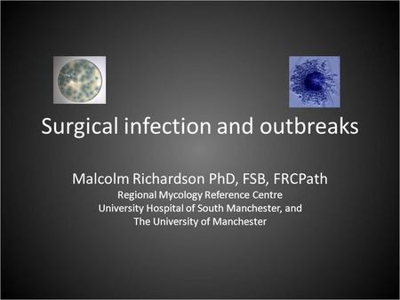 Surgical infection and outbreaks Malcolm Richardson PhD, FSB, FRCPath Regional Mycology Reference Centre University Hospital of South Manchester, and The.