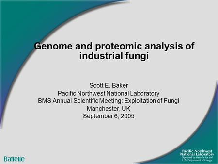 Scott E. Baker Pacific Northwest National Laboratory BMS Annual Scientific Meeting: Exploitation of Fungi Manchester, UK September 6, 2005 Genome and proteomic.