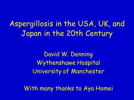 Aspergillosis in the USA, UK, and Japan in the 20th Century David W. Denning Wythenshawe Hospital University of Manchester With many thanks to Aya Homei.