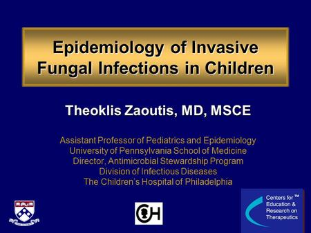 Epidemiology of Invasive Fungal Infections in Children Theoklis Zaoutis, MD, MSCE Assistant Professor of Pediatrics and Epidemiology University of Pennsylvania.