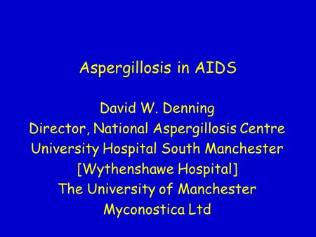 Aspergillosis in AIDS David W. Denning Director, National Aspergillosis Centre University Hospital South Manchester [Wythenshawe Hospital] The University.