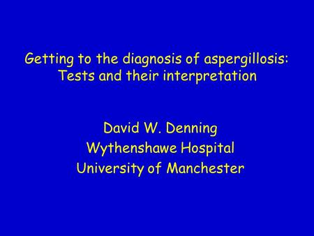 Getting to the diagnosis of aspergillosis: Tests and their interpretation David W. Denning Wythenshawe Hospital University of Manchester.