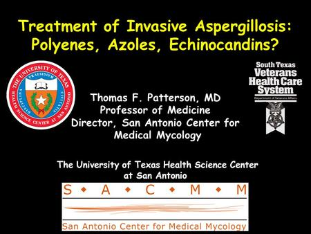Treatment of Invasive Aspergillosis: Polyenes, Azoles, Echinocandins? Thomas F. Patterson, MD Professor of Medicine Director, San Antonio Center for Medical.
