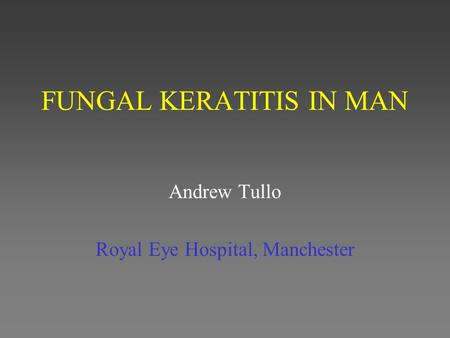 FUNGAL KERATITIS IN MAN Andrew Tullo Royal Eye Hospital, Manchester.