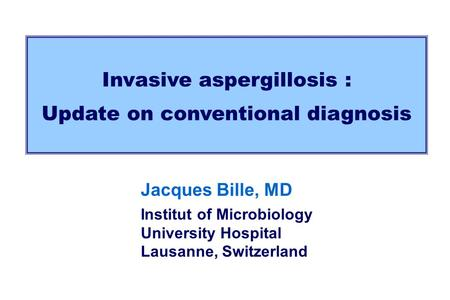Invasive aspergillosis : Update on conventional diagnosis Jacques Bille, MD Institut of Microbiology University Hospital Lausanne, Switzerland.