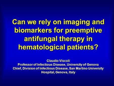 Can we rely on imaging and biomarkers for preemptive antifungal therapy in hematological patients? Claudio Viscoli Professor of Infectious Disease, University.