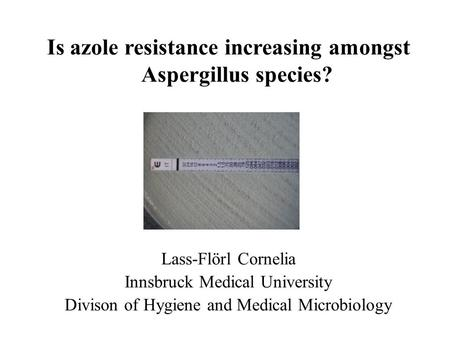 Lass-Flörl Cornelia Innsbruck Medical University Divison of Hygiene and Medical Microbiology Is azole resistance increasing amongst Aspergillus species?