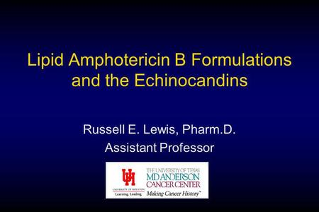Lipid Amphotericin B Formulations and the Echinocandins Russell E. Lewis, Pharm.D. Assistant Professor.