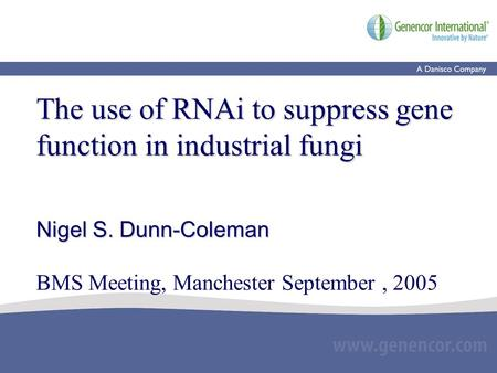 The use of RNAi to suppress gene function in industrial fungi Nigel S. Dunn-Coleman The use of RNAi to suppress gene function in industrial fungi Nigel.