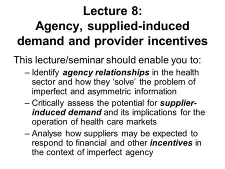 Lecture 8: Agency, supplied-induced demand and provider incentives This lecture/seminar should enable you to: –Identify agency relationships in the health.