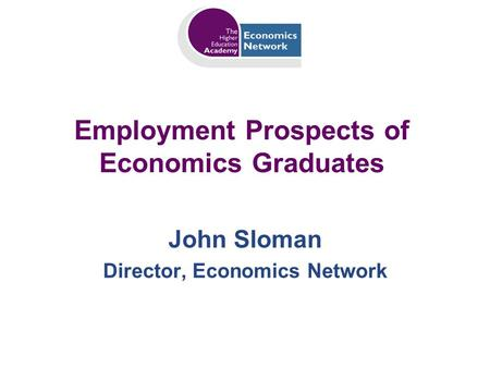 Employment Prospects of Economics Graduates John Sloman Director, Economics Network.