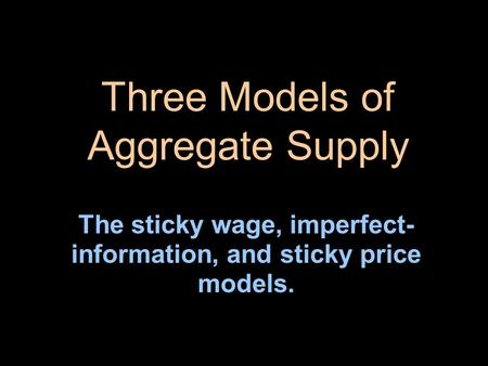 Three Models of Aggregate Supply The sticky wage, imperfect- information, and sticky price models.