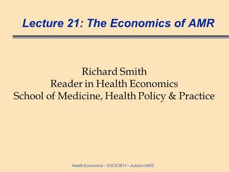 Health Economics – SOCE3B11 – Autumn 04/05 Lecture 21: The Economics of AMR Richard Smith Reader in Health Economics School of Medicine, Health Policy.