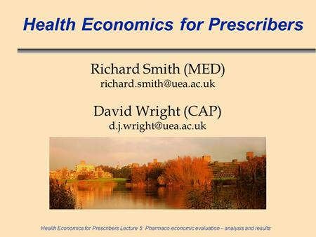 Health Economics for Prescribers Lecture 5: Pharmaco-economic evaluation – analysis and results Health Economics for Prescribers Richard Smith (MED)