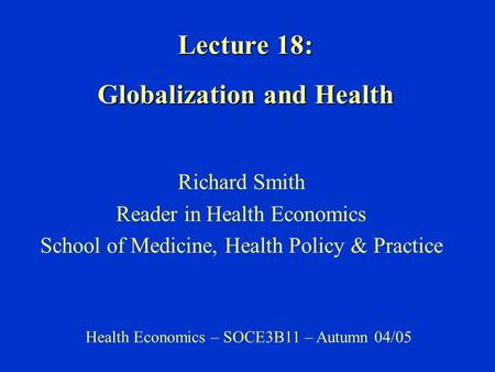 Lecture 18: Globalization and Health Richard Smith Reader in Health Economics School of Medicine, Health Policy & Practice Health Economics – SOCE3B11.