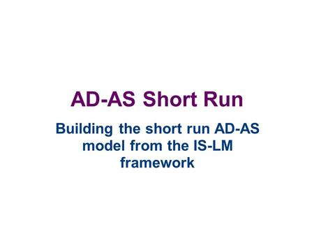 AD-AS Short Run Building the short run AD-AS model from the IS-LM framework.