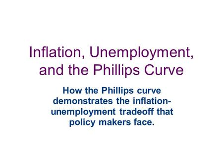Inflation, Unemployment, and the Phillips Curve How the Phillips curve demonstrates the inflation- unemployment tradeoff that policy makers face.