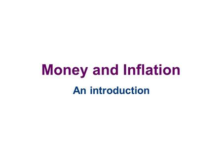 Money and Inflation An introduction. Introduction In this section we will discuss the quantity theory of money, discuss inflation and interest rates,