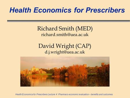 Health Economics for Prescribers Lecture 4: Pharmaco-economic evaluation – benefits and outcomes Health Economics for Prescribers Richard Smith (MED)