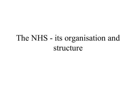 The NHS - its organisation and structure. NHS History Organisation Finance Staff.
