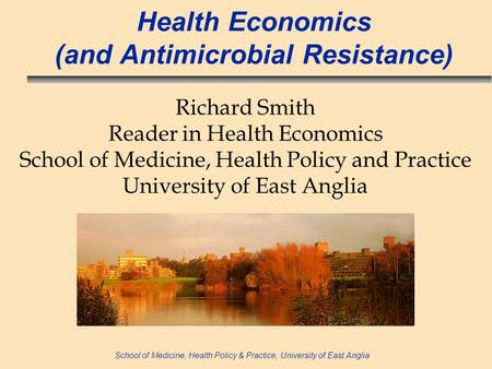 School of Medicine, Health Policy & Practice, University of East Anglia Health Economics (and Antimicrobial Resistance) Richard Smith Reader in Health.