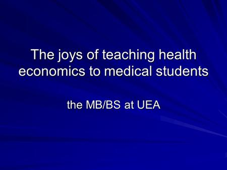 The joys of teaching health economics to medical students the MB/BS at UEA.