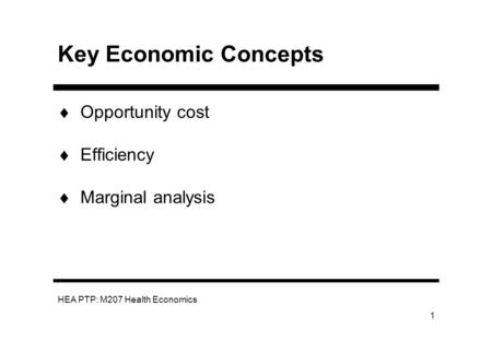 HEA PTP: M207 Health Economics 1 Key Economic Concepts Opportunity cost Efficiency Marginal analysis.
