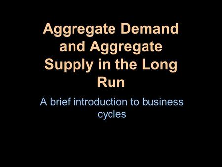 Aggregate Demand and Aggregate Supply in the Long Run A brief introduction to business cycles.