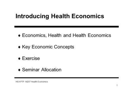 HEA PTP: M207 Health Economics 1 Introducing Health Economics Economics, Health and Health Economics Key Economic Concepts Exercise Seminar Allocation.