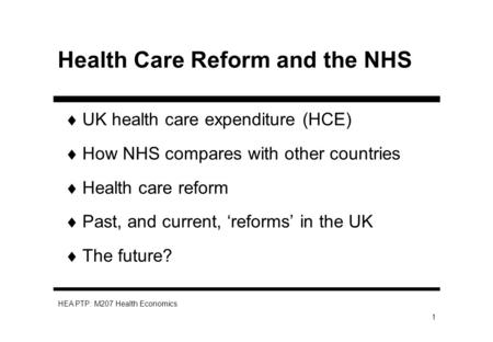 HEA PTP: M207 Health Economics 1 Health Care Reform and the NHS UK health care expenditure (HCE) How NHS compares with other countries Health care reform.