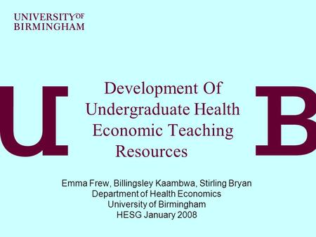 Development Of Undergraduate Health Economic Teaching Resources Emma Frew, Billingsley Kaambwa, Stirling Bryan Department of Health Economics University.