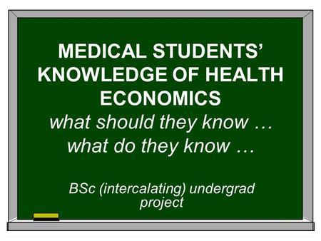 MEDICAL STUDENTS KNOWLEDGE OF HEALTH ECONOMICS what should they know … what do they know … BSc (intercalating) undergrad project.