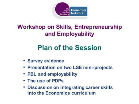 Workshop on Skills, Entrepreneurship and Employability Survey evidence Presentation on two LSE mini-projects PBL and employability The use of PDPs Discussion.