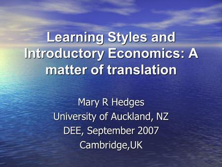 Learning Styles and Introductory Economics: A matter of translation Mary R Hedges University of Auckland, NZ DEE, September 2007 Cambridge,UK.