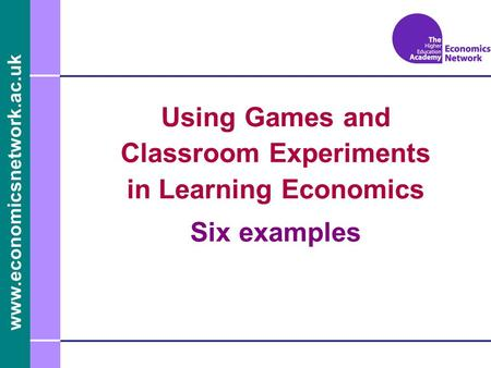 Www.economicsnetwork.ac.uk Using Games and Classroom Experiments in Learning Economics Six examples.