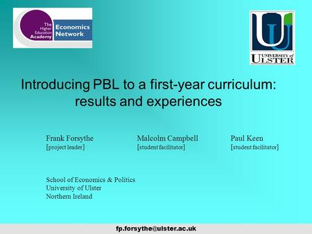 Introducing PBL to a first-year curriculum: results and experiences Frank Forsythe [ project leader ] Malcolm Campbell Paul Keen.