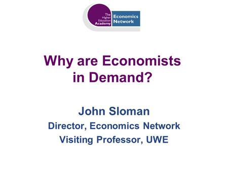 Why are Economists in Demand? John Sloman Director, Economics Network Visiting Professor, UWE.