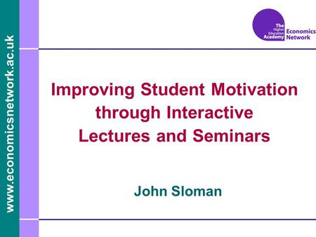 Www.economicsnetwork.ac.uk John Sloman Improving Student Motivation through Interactive Lectures and Seminars.