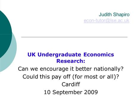 Judith Shapiro  UK Undergraduate Economics Research: Can we encourage it better nationally? Could this pay off.