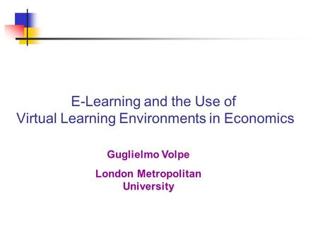 E-Learning and the Use of Virtual Learning Environments in Economics Guglielmo Volpe London Metropolitan University.