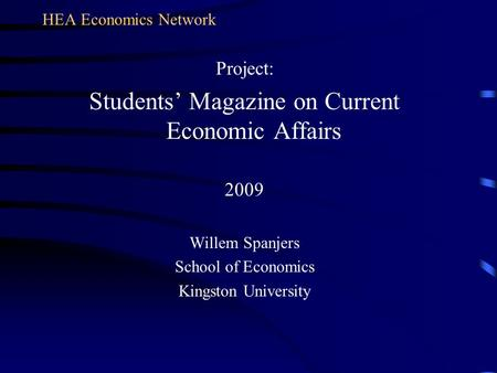 HEA Economics Network Project: Students Magazine on Current Economic Affairs 2009 Willem Spanjers School of Economics Kingston University.