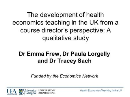 Health Economics Teaching in the UK The development of health economics teaching in the UK from a course directors perspective: A qualitative study Dr.